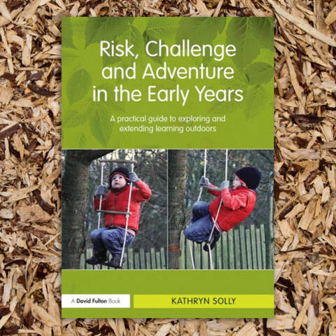 Risk, Challenge and Adventure in the Early Years - Kathryn Solly